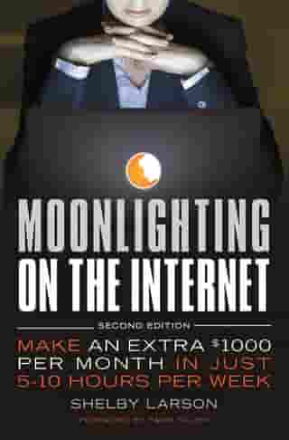 Moonlighting on the Internet: Make An Extra $1000 Per Month in Just 5-10 Hours Per Week by Shelby Larson