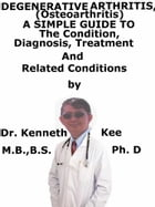 Degenerative Arthritis (Osteoarthritis) A Simple Guide To The Condition, Diagnosis, Treatment And Related Conditions by Kenneth Kee