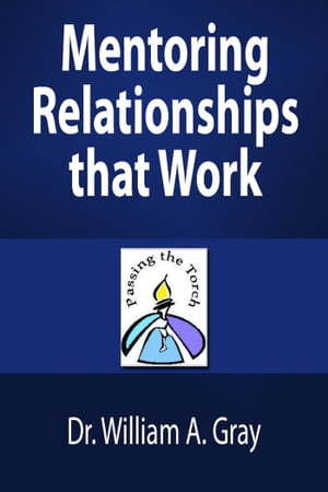 Mentoring Relationships that Work by Dr. William A. Gray