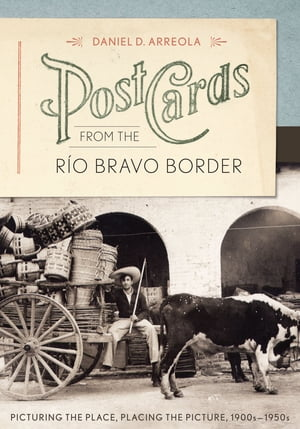 Postcards from the R�o Bravo Border Picturing the Place,  Placing the Picture,  1900s?1950s