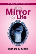 The Mirror of Life -The Prying Mirror Reveals All: The Prying Mirror Reveals All by Richard K. Singh
