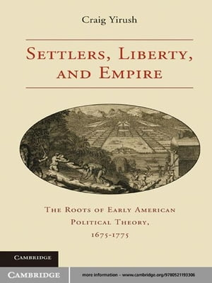 Settlers,  Liberty,  and Empire The Roots of Early American Political Theory,  1675?1775
