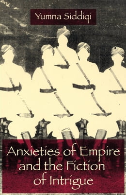 Book Anxieties of Empire and the Fiction of Intrigue by Yumna Siddiqi