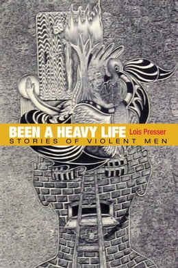 Book Been a Heavy Life: Stories of Violent Men by Lois Presser