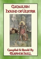 CUCHULAIN - The Hound Of Ulster: The Chronicle of the life of Chuclain the legendary Irish Warrior by Retold by Eleanor Hull
