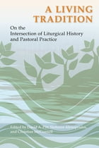 A Living Tradition: On the Intersection of Liturgical History and Pastoral Practice by David A. Pitt
