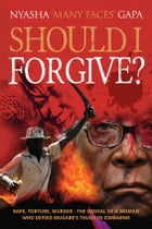 Should I Forgive?: Rape, Torture, Murder - The ordeal of a woman who defied Mugabe's thugs in Zimbabwe by Nyasha 'Many Faces' Gapa