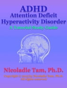 ADHD: Attention Deficit Hyperactivity Disorder: A Tutorial Study Guide by Nicoladie Tam