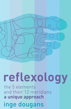 Reflexology: The 5 Elements and their 12 Meridians: A Unique Approach