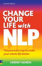 Change Your Life with NLP 2e: The Powerful Way to Make Your Whole Life Better by Lindsey Agness