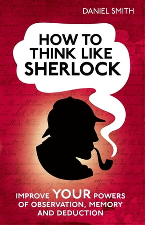 How to Think Like Sherlock Improve your powers of observation,  memory and deduction