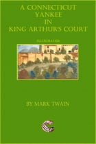 A Connecticut Yankee in King Arthur's Court: (illustrated) by Mark Twain