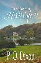 To Make Her His Wife: Pride and Prejudice Variations Collection by P. O. Dixon