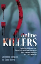 Online Killers: Portraits of Murderers, Cannibals and Sex Predators Who Stalked the Web for Their…