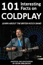 101 Interesting Facts on Coldplay: Learn about the British Rock Band by Kevin Snelgrove