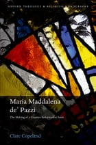 Maria Maddalena de' Pazzi: The Making of a Counter-Reformation Saint by Dr Clare Copeland