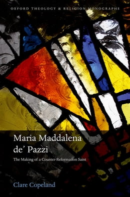 Book Maria Maddalena de' Pazzi: The Making of a Counter-Reformation Saint by Dr Clare Copeland