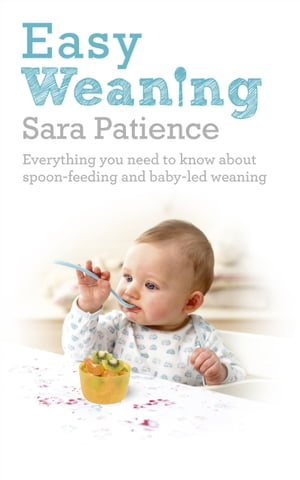 Easy Weaning Everything you need to know about spoon feeding and baby-led weaning