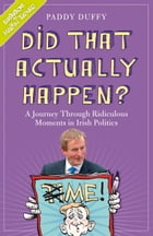 Did That Actually Happen?: A Journey Through Unbelievable Moments in Irish Politics by Paddy Duffy