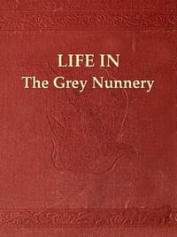 Life in the Grey Nunnery at Montreal: An Authentic Narrative of the Horrors, Mysteries, and…