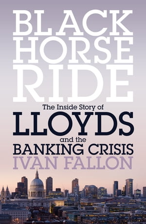 Black Horse Ride The Inside Story of Lloyds and the Banking Crisis