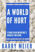A World of Hurt: Fixing Pain Medicine's Biggest Mistake by Barry Meier