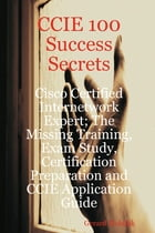 CCIE 100 Success Secrets - Cisco Certified Internetwork Expert; The Missing Training, Exam Study, Certification Preparation and CCIE Application Guide by Gerard Blokdijk