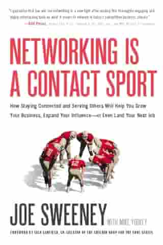 Networking Is a Contact Sport: How Staying Connected and Serving Others Will Help You Grow Your Business, Expand Your Influence -- or Even Land Your Next Job by Joe Sweeney