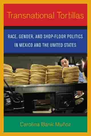 Transnational Tortillas: Race, Gender, and Shop-Floor Politics in Mexico and the United States