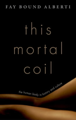 Book This Mortal Coil: The Human Body in History and Culture by Fay Bound Alberti