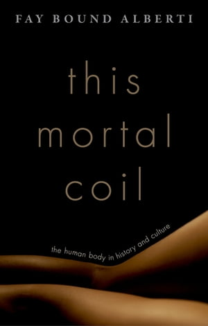 This Mortal Coil The Human Body in History and Culture