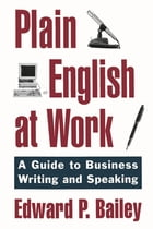 Plain English at Work: A Guide to Writing and Speaking by Edward P. Bailey, Jr.