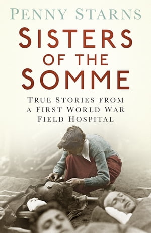 Sisters of the Somme True Stories from a First World War Field Hospital