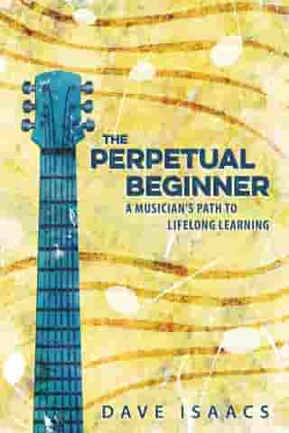 The Perpetual Beginner: a musician's path to lifelong learning by Dave Isaacs