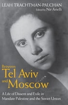 Between Tel Aviv and Moscow: A Life of Dissent and Exile in Mandate Palestine and the Soviet Union by Leah Trachtman-Palchan