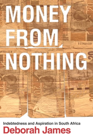Money from Nothing Indebtedness and Aspiration in South Africa