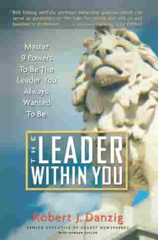 The Leader Within You: Master 9 Powers To Be The Leader You Always Wanted To Be by Robert J. Danzig