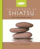 The New Book of Shiatsu: Vitality and health through the art of touch by Paul Lundberg