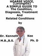 Hoarse Voice (Laryngitis) A Simple Guide To The Condition, Diagnosis, Treatment And Related Conditions by Kenneth Kee
