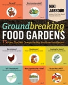 Groundbreaking Food Gardens: 73 Plans That Will Change the Way You Grow Your Garden by Niki Jabbour