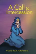 A Call to Intercession: What Are Intercessors and Intercession? by Apostle Dollie Perkins King