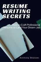 Resume Writing Secrets: How to Craft Professional Resume to Land Your Dream Job by Anthony Ekanem