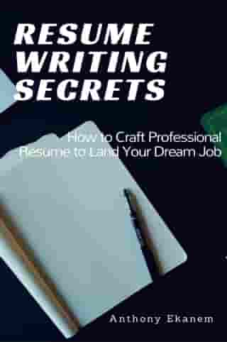 Resume Writing Secrets: How to Craft Professional Resume to Land Your Dream Job