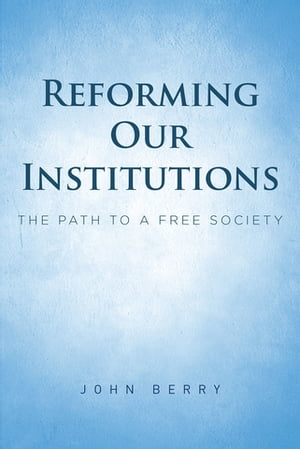 Reforming Our Institutions: The Path to a Free Society by John Berry