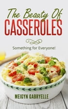 The Beauty of Casseroles: Something for Everyone! by Meigyn Gabryelle