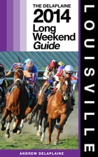 LOUISVILLE - The Delaplaine 2014 Long Weekend Guide by Andrew Delaplaine