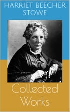 Collected Works (Complete and Illustrated Editions: Uncle Tom's Cabin, Queer Little Folks, The Chimney-Corner, ...) by Harriet Beecher Stowe