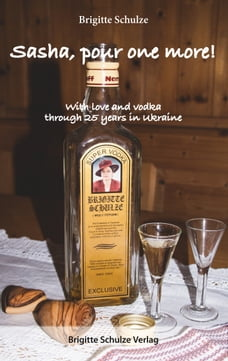 Sasha, pour one more!: With love and vodka through 25 years in Ukraine