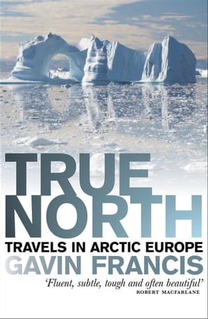 True North: Travels in Arctic Europe by Gavin Francis