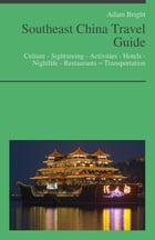 Southeast China Travel Guide: Culture - Sightseeing - Activities - Hotels - Nightlife - Restaurants – Transportation by Adam Bright